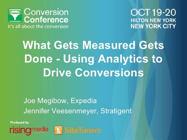 What Gets Measured GetsDone - Using Analytics to  Drive ConversionsJoe Megibow, ExpediaJennifer Veesenmeyer, Stratigent