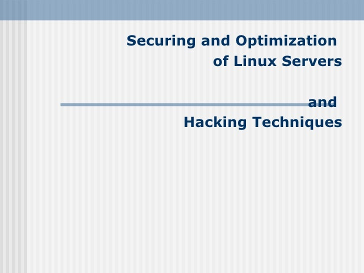Securing and Optimization           of Linux Servers                      and       Hacking Techniques