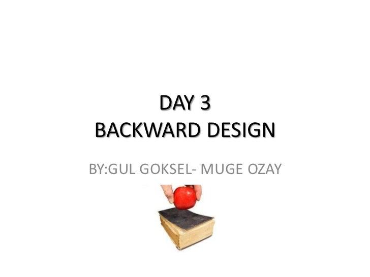 DAY 3BACKWARD DESIGN<br />BY:GUL GOKSEL- MUGE OZAY<br />