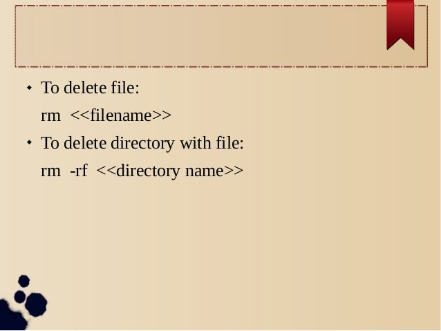   To delete file: rm <<filename>>    To delete directory with file: rm -rf <<directory name>>
