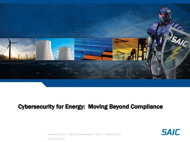 NATIONAL SECURITY • ENERGY & ENVIRONMENT • HEALTH • CYBERSECURITY © SAIC. All rights reserved. Cybersecurity for Energy: M...