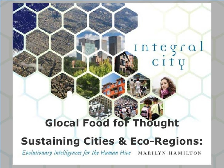 Glocal Food for Thought Sustaining Cities & Eco-Regions:              ©Marilyn Hamilton PhD CGA