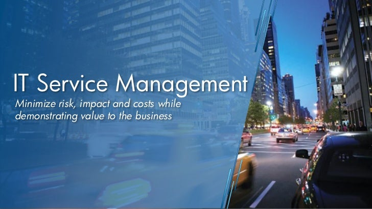 IT Service ManagementMinimize risk, impact and costs whiledemonstrating value to the business