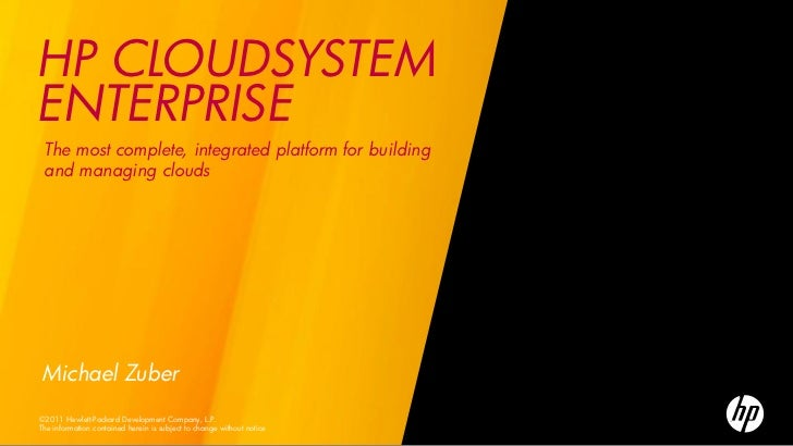 HP CLOUDSYSTEMENTERPRISE The most complete, integrated platform for building and managing cloudsMichael Zuber©2011 Hewlett...