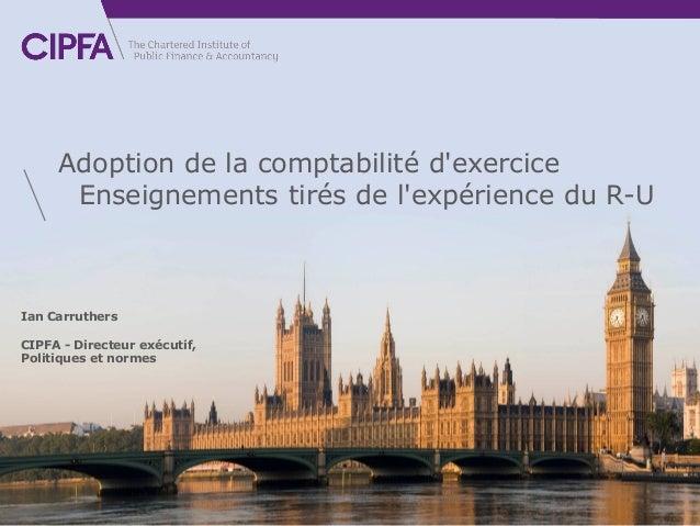 cipfa.org Ian Carruthers CIPFA - Directeur exécutif, Politiques et normes Adoption de la comptabilité d'exercice Enseignem...