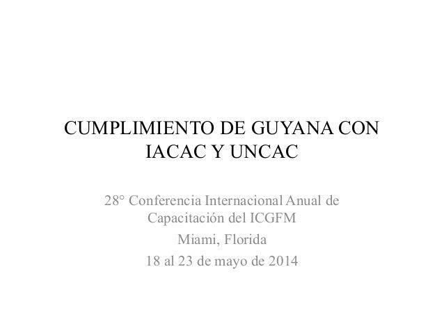 CUMPLIMIENTO DE GUYANA CON IACAC Y UNCAC 28° Conferencia Internacional Anual de Capacitación del ICGFM Miami, Florida 18 a...