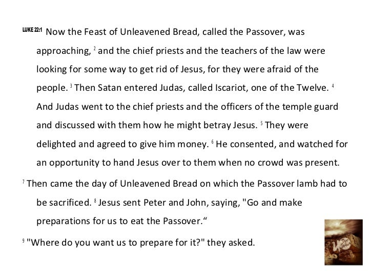 LUKE 22:1            Now the Feast of Unleavened Bread, called the Passover, was      approaching, 2 and the chief priests...