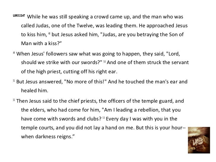 LUKE 22:47             While he was still speaking a crowd came up, and the man who was       called Judas, one of the Twe...