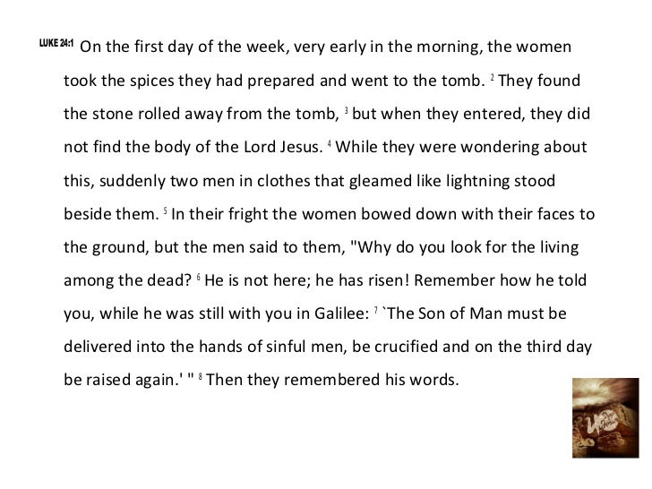 LUKE 24:1            On the first day of the week, very early in the morning, the women      took the spices they had prep...