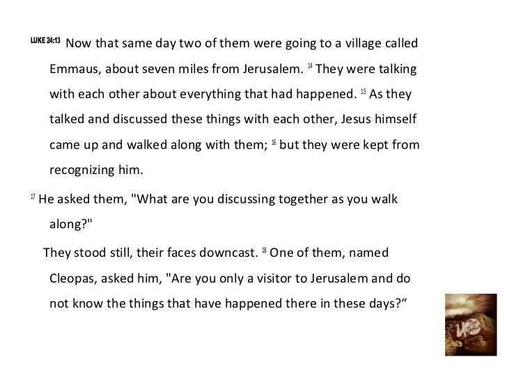 LUKE 24:13             Now that same day two of them were going to a village called      Emmaus, about seven miles from Je...
