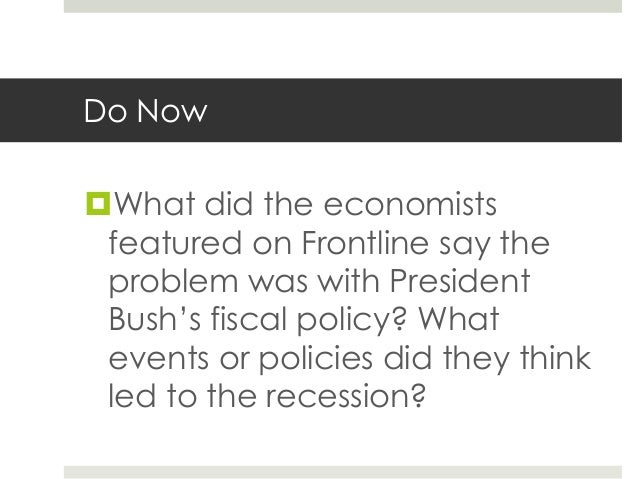 Do NowWhat did the economists featured on Frontline say the problem was with President Bush's fiscal policy? What events ...