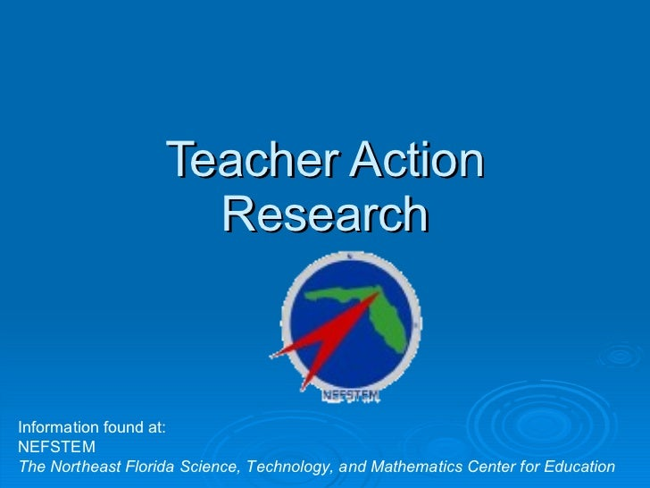 Teacher Action Research Information found at: NEFSTEM The Northeast Florida Science, Technology, and Mathematics Center fo...