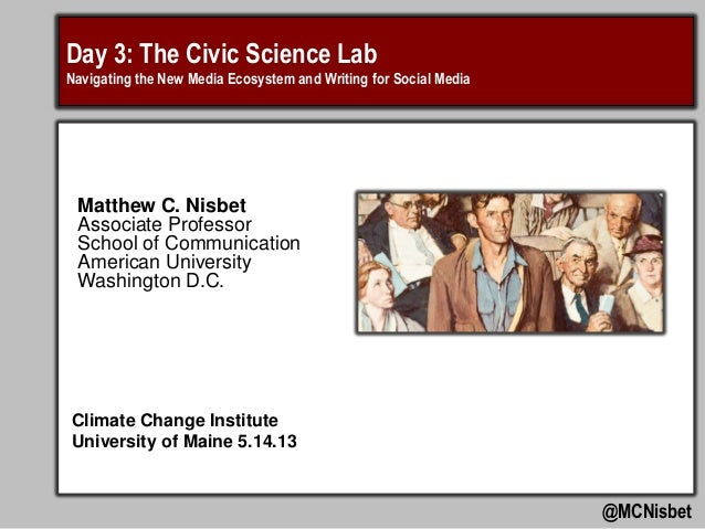 Day 3: The Civic Science LabNavigating the New Media Ecosystem and Writing for Social Media@MCNisbetMatthew C. NisbetAssoc...