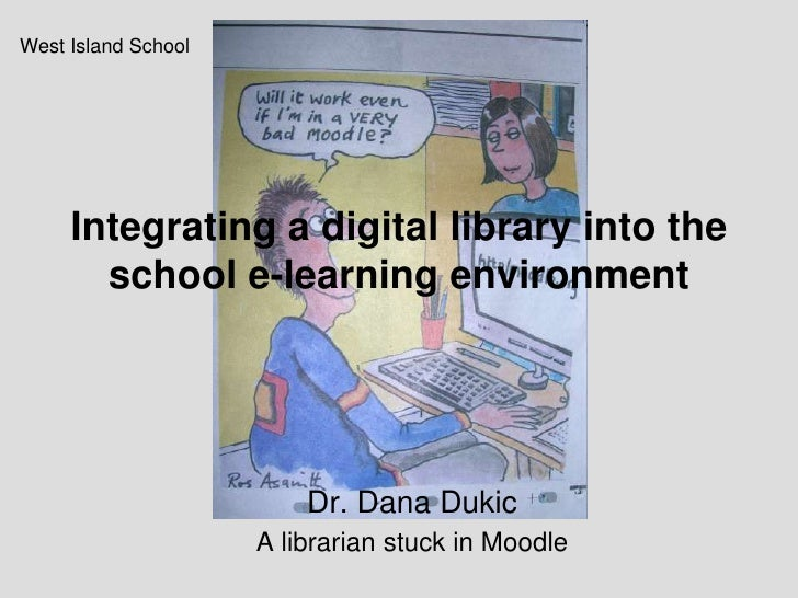 Integrating a digital library into the school e-learning environment<br />West Island School<br />Dr. Dana Dukic <br />A l...