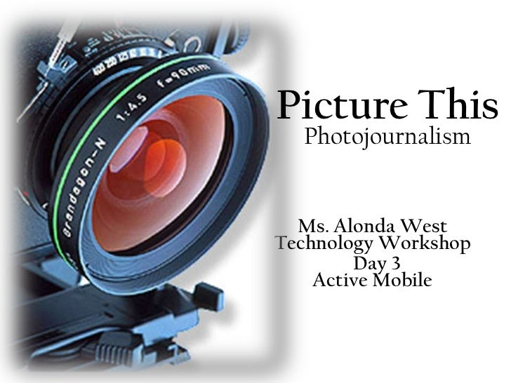Picture This  Photojournalism  Ms. Alonda WestTechnology Workshop        Day 3    Active Mobile