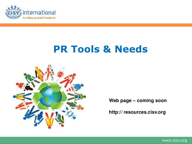 PR Tools & Needs         Web page – coming soon         http:// resources.cisv.org                                 www.cis...
