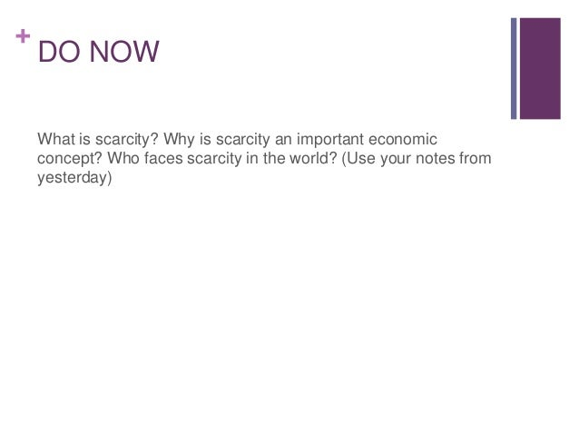 +    DO NOW    What is scarcity? Why is scarcity an important economic    concept? Who faces scarcity in the world? (Use y...