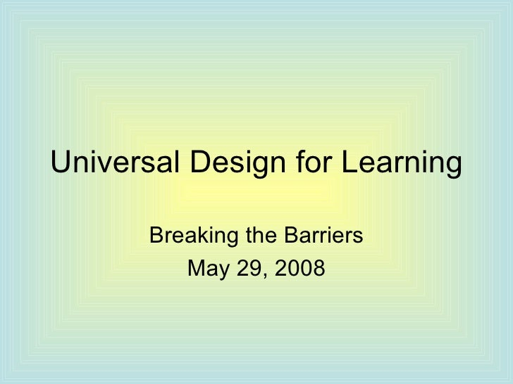 Universal Design for Learning Breaking the Barriers May 29, 2008
