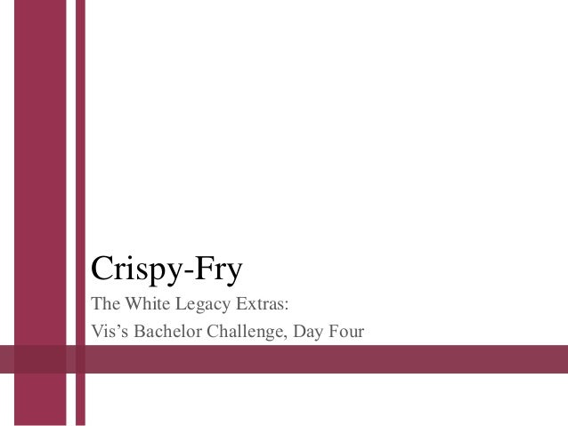 Crispy-Fry The White Legacy Extras: Vis's Bachelor Challenge, Day Four