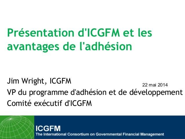 Présentation d'ICGFM et les avantages de l'adhésion Jim Wright, ICGFM VP du programme d'adhésion et de développement Comit...