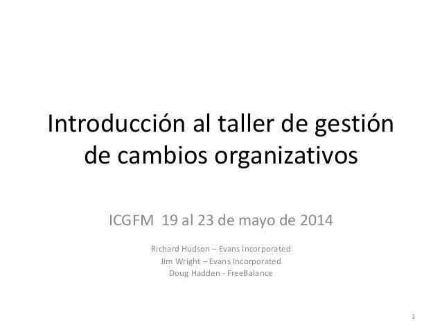 Introducción al taller de gestión de cambios organizativos ICGFM 19 al 23 de mayo de 2014 Richard Hudson – Evans Incorpora...