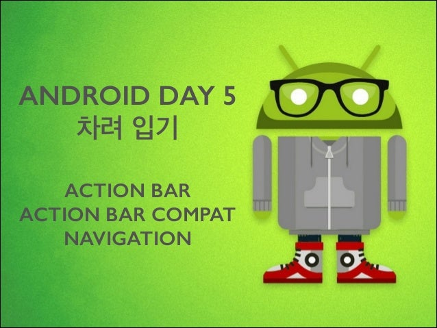 ANDROID DAY 5 차려 입기 !  ACTION BAR ACTION BAR COMPAT NAVIGATION