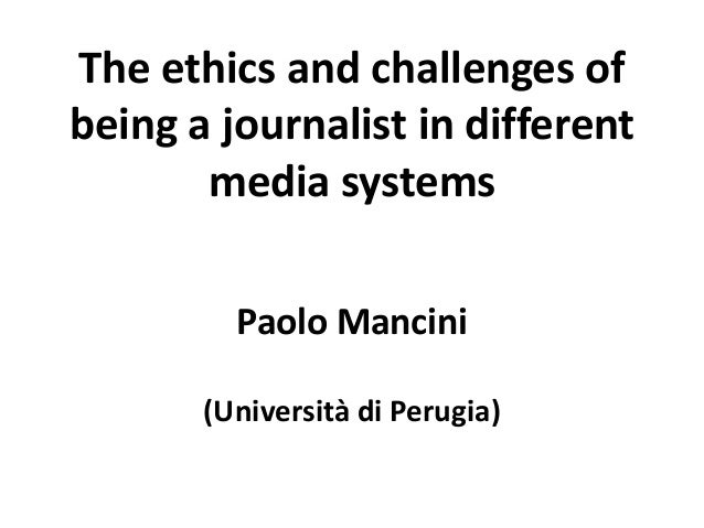 The ethics and challenges of being a journalist in different media systems Paolo Mancini (Università di Perugia)