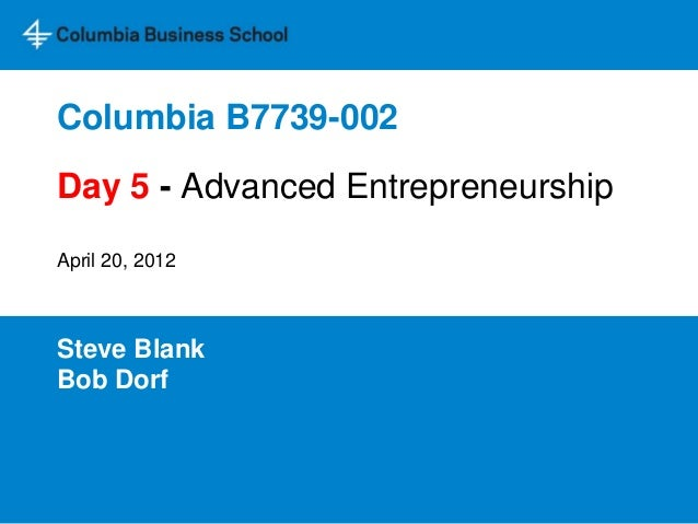 Columbia B7739-002 Steve Blank Bob Dorf Day 5 - Advanced Entrepreneurship April 20, 2012