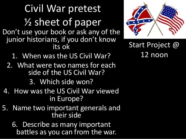 Civil War pretest ½ sheet of paper Don't use your book or ask any of the junior historians, if you don't know its ok 1. Wh...