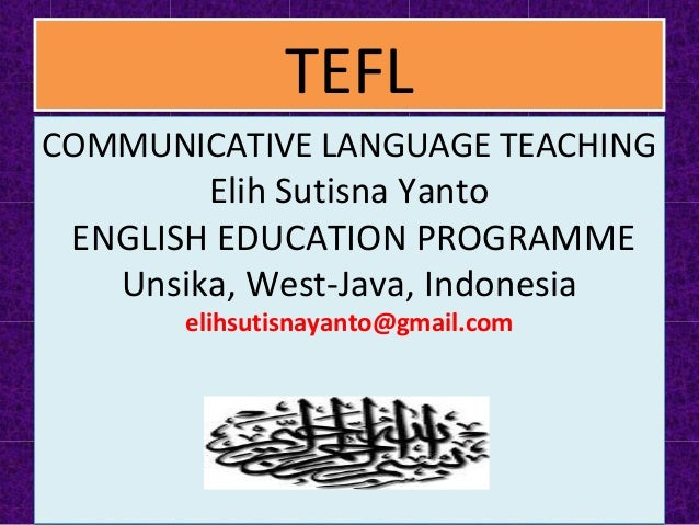 TEFLTEFL COMMUNICATIVE LANGUAGE TEACHING Elih Sutisna Yanto ENGLISH EDUCATION PROGRAMME Unsika, West-Java, Indonesia elihs...