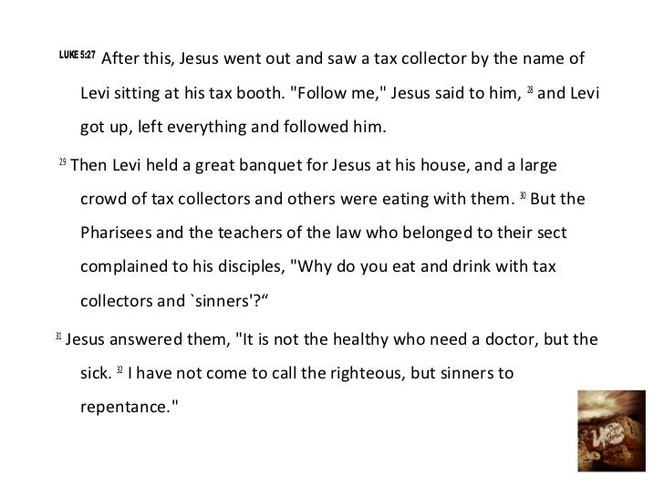 LUKE 5:27             After this, Jesus went out and saw a tax collector by the name of       Levi sitting at his tax boot...