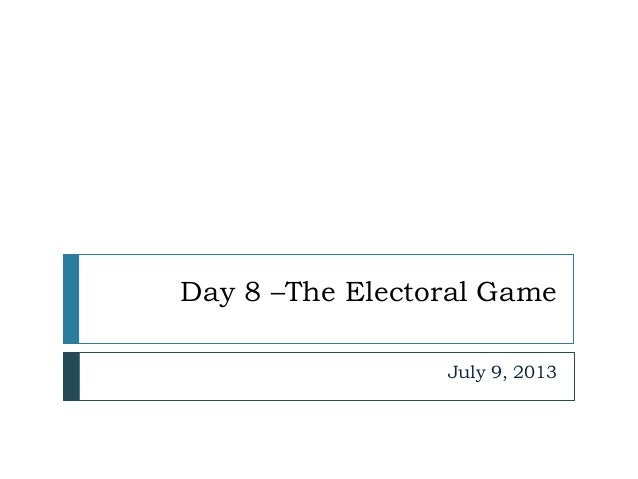 Day 8 –The Electoral Game July 9, 2013