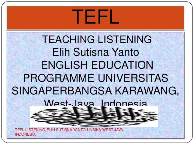 TEFL TEACHING LISTENING Elih Sutisna Yanto ENGLISH EDUCATION PROGRAMME UNIVERSITAS SINGAPERBANGSA KARAWANG, West-Java, Ind...