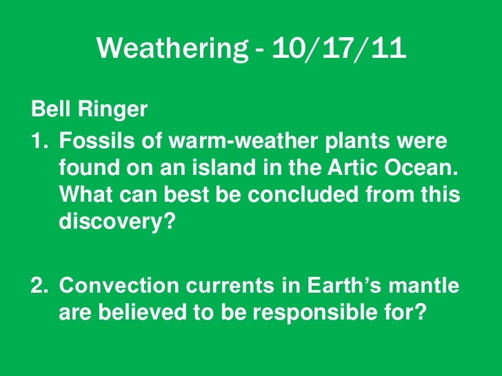 Weathering - 10/17/11Bell Ringer1. Fossils of warm-weather plants were   found on an island in the Artic Ocean.   What can...