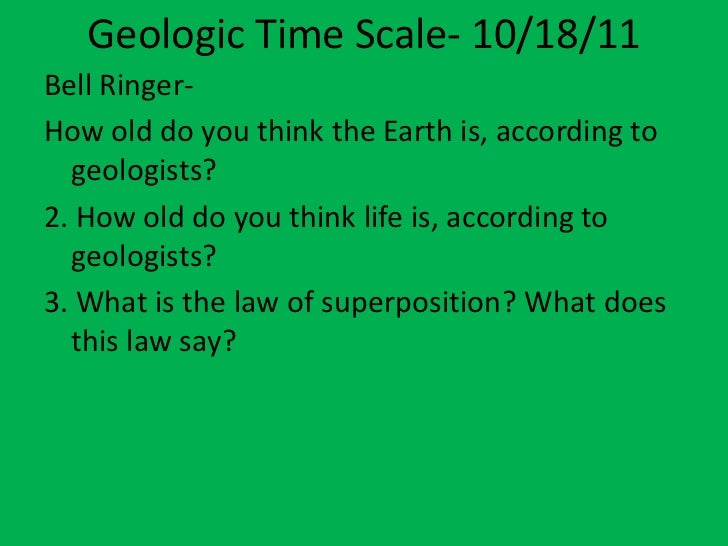 Geologic Time Scale- 10/18/11Bell Ringer-How old do you think the Earth is, according to  geologists?2. How old do you thi...
