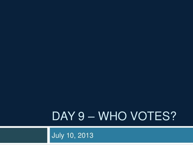 DAY 9 – WHO VOTES? July 10, 2013