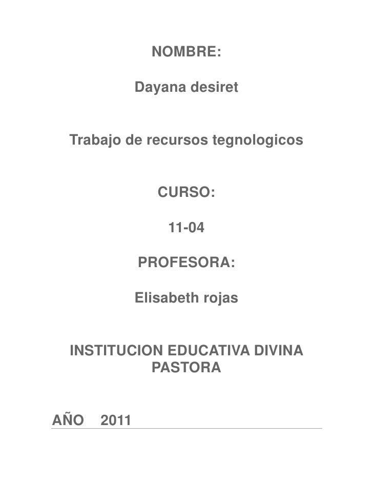 NOMBRE:<br />Dayana desiret<br />Trabajo de recursos tegnologicos<br />CURSO:<br />11-04<br />PROFESORA:<br />Elisabeth ro...
