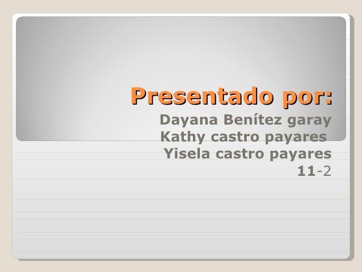 Presentado por: Dayana Benítez garay Kathy castro payares  Yisela castro payares 11 -2