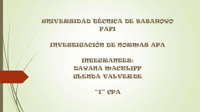 "UNIVERSIDAD TÈCNICA DE BABAHOYO FAFI INVESTIGACIÒN DE NORMAS APA INTEGRANTES: DAYANA MACKLIFF GLENDA VALVERDE ""I"" CPA"