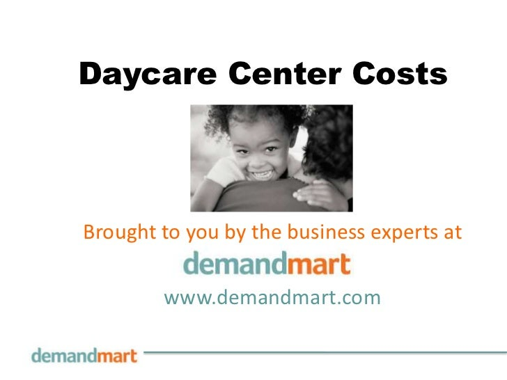 Daycare Center Costs<br />Brought to you by the business experts at       <br />www.demandmart.com<br />