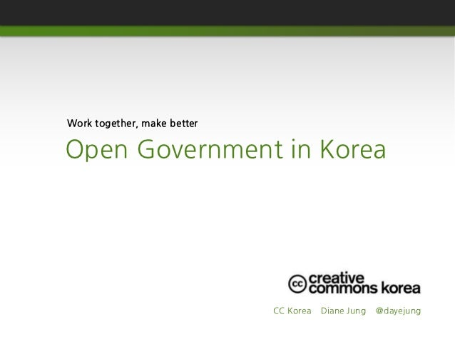 Work together, make betterOpen Government in Korea                             CC Korea   Diane Jung   @dayejung