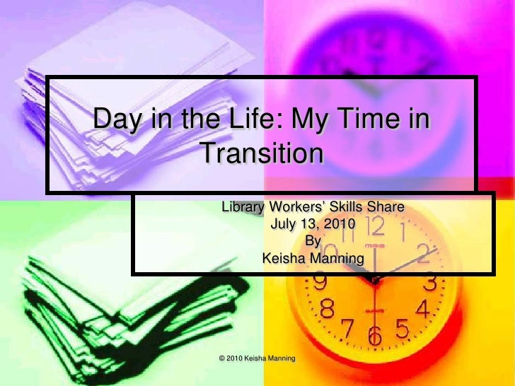 Day in the Life: My Time in          Transition           Library Workers' Skills Share                   July 13, 2010   ...