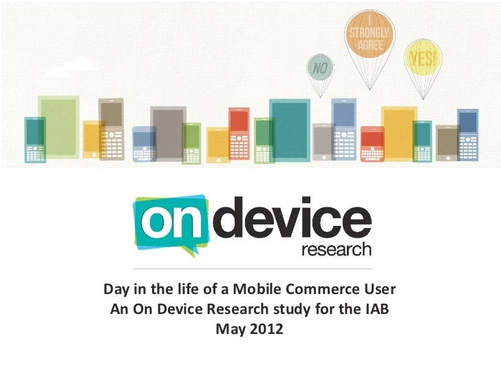 Day in the life of a Mobile Commerce User An On Device Research study for the IAB                  May 2012
