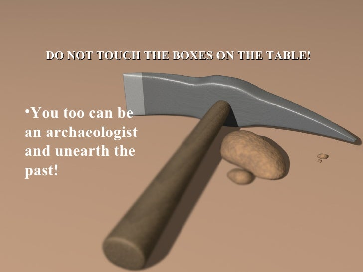 DO NOT TOUCH THE BOXES ON THE TABLE! <ul><li>You too can be an archaeologist and unearth the past! </li></ul>