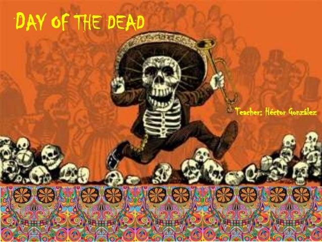 DAY OF THE DEAD  Teacher: Héctor González