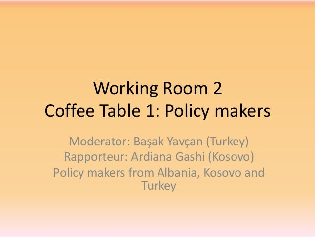 Working Room 2 Coffee Table 1: Policy makers Moderator: Başak Yavçan (Turkey) Rapporteur: Ardiana Gashi (Kosovo) Policy ma...