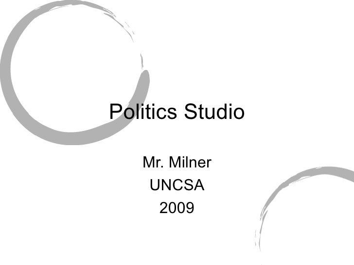 Politics Studio Mr. Milner UNCSA 2009