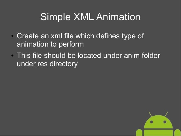 Simple XML Animation ●  ●  Create an xml file which defines type of animation to perform This file should be located under...
