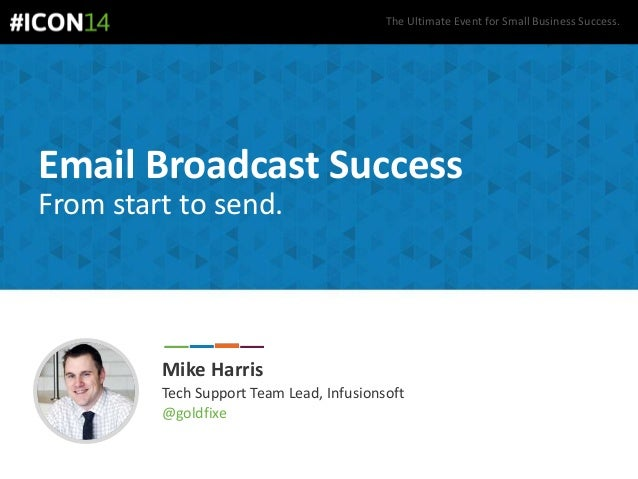 The Ultimate Event for Small Business Success. Email Broadcast Success From start to send. Mike Harris Tech Support Team L...