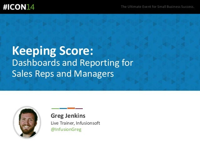 The Ultimate Event for Small Business Success. Keeping Score: Dashboards and Reporting for Sales Reps and Managers Greg Je...
